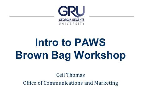 Intro to PAWS Brown Bag Workshop Ceil Thomas Office of Communications and Marketing.
