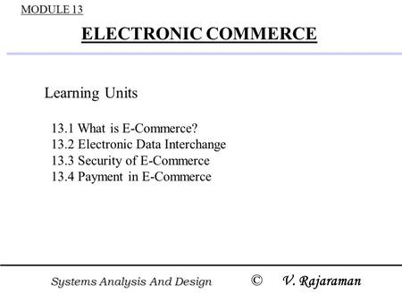 Systems Analysis And Design © Systems Analysis And Design © V. Rajaraman MODULE 13 ELECTRONIC COMMERCE Learning Units 13.1 What is E-Commerce? 13.2 Electronic.