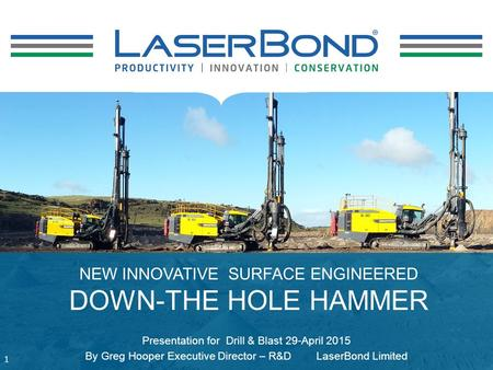 NEW INNOVATIVE SURFACE ENGINEERED DOWN-THE HOLE HAMMER 1 Presentation for Drill & Blast 29-April 2015 By Greg Hooper Executive Director – R&D LaserBond.