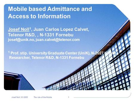 Josef Noll, 9.9.2005The role of the Mobile1 Mobile based Admittance and Access to Information Josef Noll 1, Juan Carlos Lopez Calvet, Telenor R&D,, N-1331.