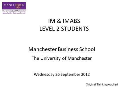 Manchester Business School The University of Manchester Wednesday 26 September 2012 IM & IMABS LEVEL 2 STUDENTS Original Thinking Applied.