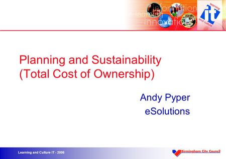 Learning and Culture IT - 2006 Planning and Sustainability (Total Cost of Ownership) Andy Pyper eSolutions.