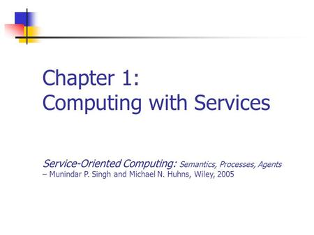 Chapter 1: Computing with Services Service-Oriented Computing: Semantics, Processes, Agents – Munindar P. Singh and Michael N. Huhns, Wiley, 2005.