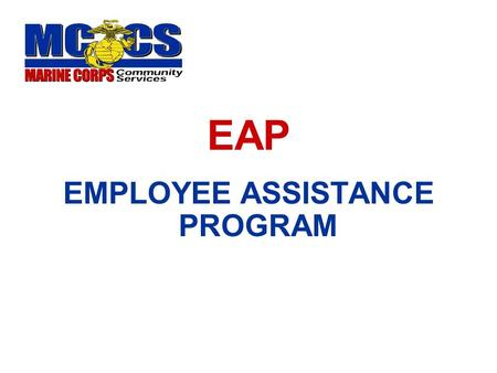 EAP EMPLOYEE ASSISTANCE PROGRAM. What is an EAP? Confidential counseling and Referral Service Company Paid Benefit Early identification of emotional or.