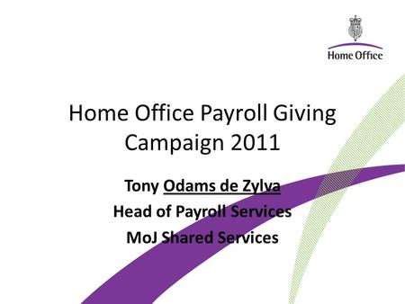 Home Office Payroll Giving Campaign 2011 Tony Odams de Zylva Head of Payroll Services MoJ Shared Services.