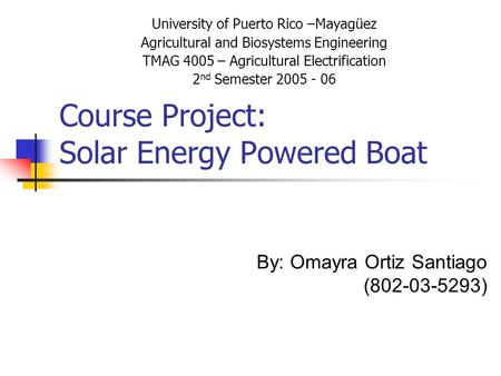 Course Project: Solar Energy Powered Boat University of Puerto Rico –Mayagüez Agricultural and Biosystems Engineering TMAG 4005 – Agricultural Electrification.