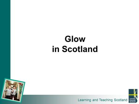 Learning and Teaching Scotland Glow in Scotland. 1 Country 32 Local Authorities 600 Mentors 53,000 Teachers 750,000 Students 3000 Schools.