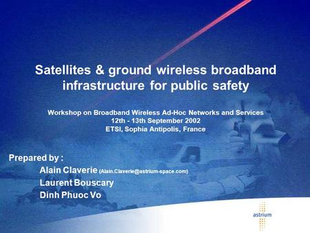 Satellites & ground wireless broadband infrastructure for public safety Workshop on Broadband Wireless Ad-Hoc Networks and Services 12th - 13th September.