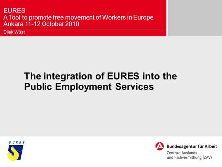 EURES A Tool to promote free movement of Workers in Europe Ankara 11-12 October 2010 The integration of EURES into the Public Employment Services Dilek.