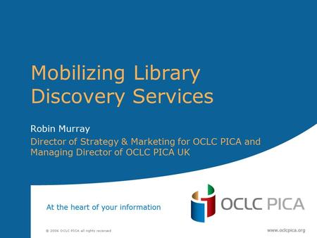 Mobilizing Library Discovery Services Robin Murray Director of Strategy & Marketing for OCLC PICA and Managing Director of OCLC PICA UK.