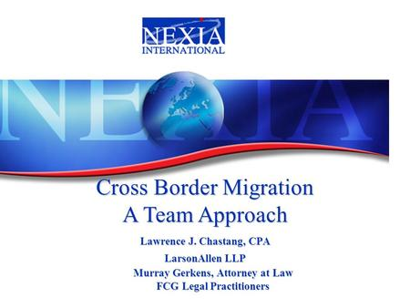 Lawrence J. Chastang, CPA LarsonAllen LLP Cross Border Migration A Team Approach Murray Gerkens, Attorney at Law FCG Legal Practitioners.