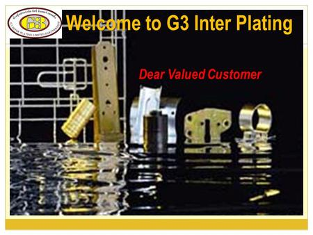 Dear Valued Customer Welcome to G3 Inter Plating.