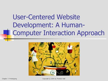 Chapter 7: PrototypingCopyright © 2004 by Prentice Hall User-Centered Website Development: A Human- Computer Interaction Approach.
