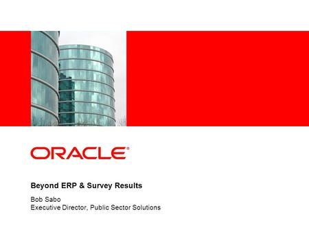 Beyond ERP & Survey Results Bob Sabo Executive Director, Public Sector Solutions.