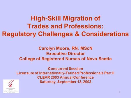 1 High-Skill Migration of Trades and Professions: Regulatory Challenges & Considerations Carolyn Moore, RN, MScN Executive Director College of Registered.