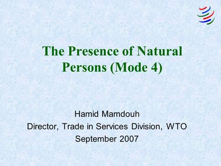 The Presence of Natural Persons (Mode 4) Hamid Mamdouh Director, Trade in Services Division, WTO September 2007.