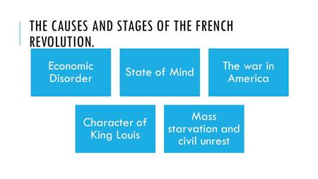 THE CAUSES AND STAGES OF THE FRENCH REVOLUTION. Economic Disorder State of Mind The war in America Character of King Louis Mass starvation and civil unrest.