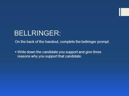 BELLRINGER: On the back of the handout, complete the bellringer prompt.  Write down the candidate you support and give three reasons why you support that.