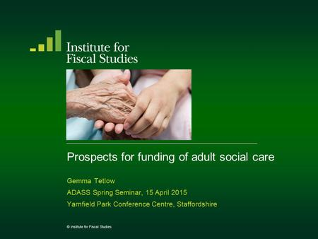 Prospects for funding of adult social care Gemma Tetlow ADASS Spring Seminar, 15 April 2015 Yarnfield Park Conference Centre, Staffordshire © Institute.