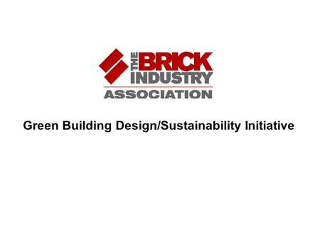 Green Building Design/Sustainability Initiative. Green Building Design/Sustainability Initiative 2007 - 2008 Why should the Brick Industry be concerned.