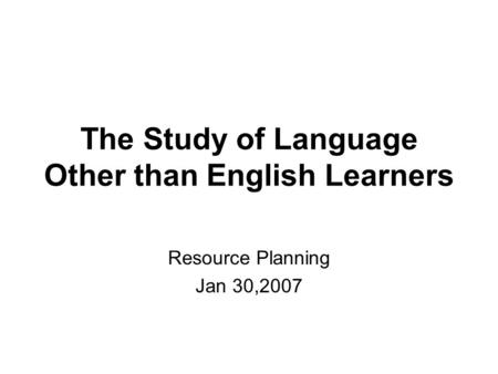 The Study of Language Other than English Learners Resource Planning Jan 30,2007.