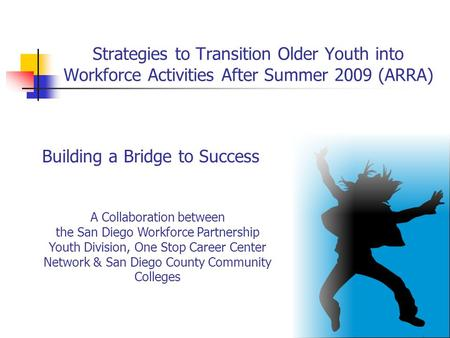 Strategies to Transition Older Youth into Workforce Activities After Summer 2009 (ARRA) A Collaboration between the San Diego Workforce Partnership Youth.