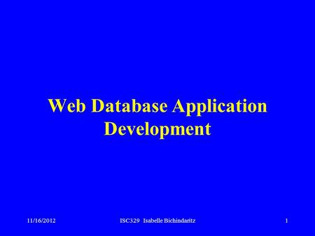 11/16/2012ISC329 Isabelle Bichindaritz1 Web Database Application Development.
