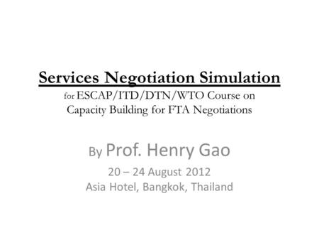 Services Negotiation Simulation for ESCAP/ITD/DTN/WTO Course on Capacity Building for FTA Negotiations By Prof. Henry Gao 20 – 24 August 2012 Asia Hotel,