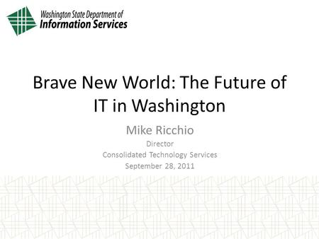 Mike Ricchio Director Consolidated Technology Services September 28, 2011 Brave New World: The Future of IT in Washington.