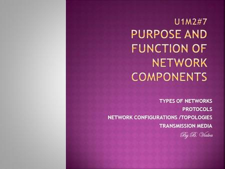 TYPES OF NETWORKS PROTOCOLS NETWORK CONFIGURATIONS /TOPOLOGIES TRANSMISSION MEDIA By B. Vialva.