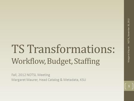 TS Transformations: Workflow, Budget, Staffing Fall, 2012 NOTSL Meeting Margaret Maurer, Head Catalog & Metadata, KSU NOTSL, November 30, 2012 Margaret.