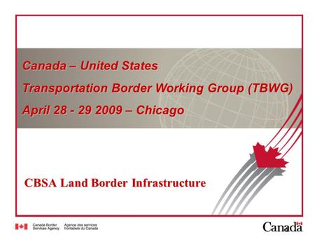 1 CBSA Land Border Infrastructure Canada – United States Transportation Border Working Group (TBWG) April 28 - 29 2009 – Chicago.