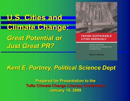 U.S. Cities and Climate Change: Great Potential or Just Great PR? Kent E. Portney, Political Science Dept Prepared for Presentation to the Tufts Climate.