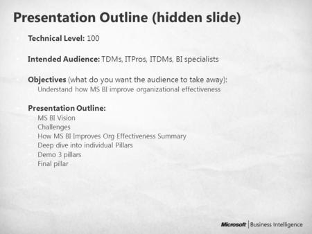 Presentation Outline (hidden slide) Technical Level: 100 Intended Audience: TDMs, ITPros, ITDMs, BI specialists Objectives (what do you want the audience.