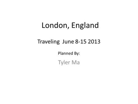 London, England Tyler Ma Traveling June 8-15 2013 Planned By: