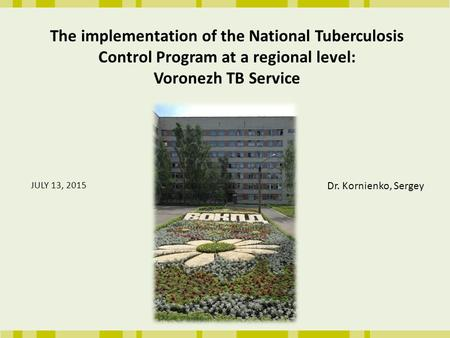 The implementation of the National Tuberculosis Control Program at a regional level: Voronezh TB Service JULY 13, 2015 Dr. Kornienko, Sergey.