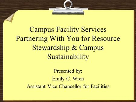 Campus Facility Services Partnering With You for Resource Stewardship & Campus Sustainability Presented by: Emily C. Wren Assistant Vice Chancellor for.