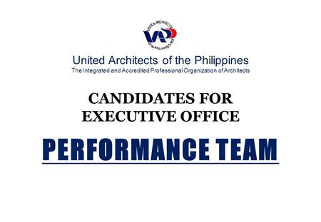United Architects of the Philippines The Integrated and Accredited Professional Organization of Architects CANDIDATES FOR EXECUTIVE OFFICE PERFORMANCE.
