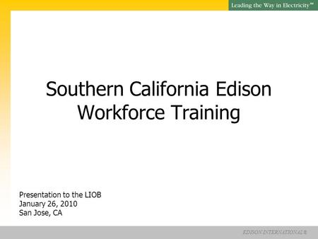 EDISON INTERNATIONAL® SM Southern California Edison Workforce Training Presentation to the LIOB January 26, 2010 San Jose, CA.