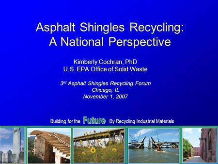 Building for theBy Recycling Industrial Materials 1 Asphalt Shingles Recycling: A National Perspective Kimberly Cochran, PhD U.S. EPA Office of Solid Waste.
