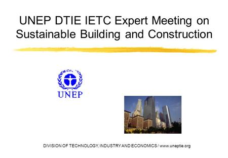 DIVISION OF TECHNOLOGY, INDUSTRY AND ECONOMICS / www.uneptie.org UNEP DTIE IETC Expert Meeting on Sustainable Building and Construction.
