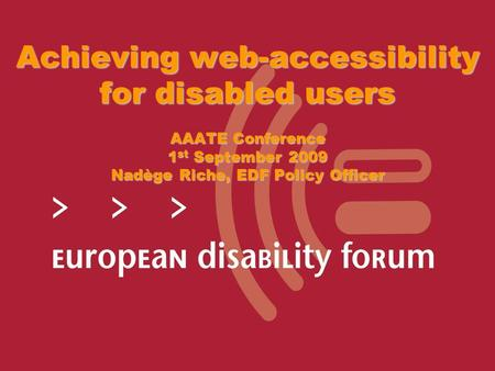 Achieving web-accessibility for disabled users AAATE Conference 1 st September 2009 Nadège Riche, EDF Policy Officer.