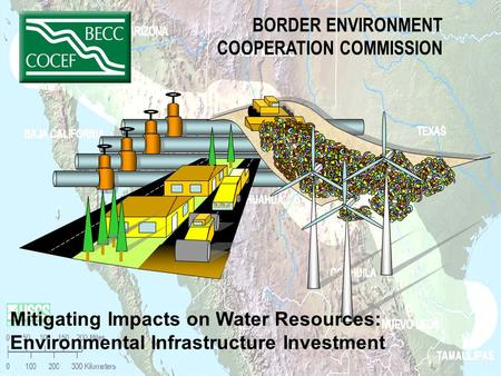BORDER ENVIRONMENT COOPERATION COMMISSION Mitigating Impacts on Water Resources: Environmental Infrastructure Investment.