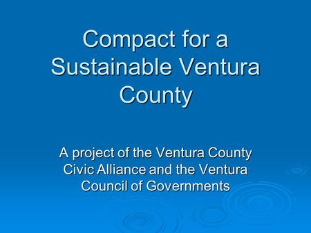 Compact for a Sustainable Ventura County A project of the Ventura County Civic Alliance and the Ventura Council of Governments.
