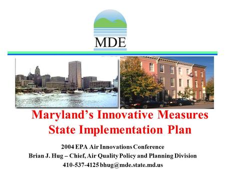 Maryland's Innovative Measures State Implementation Plan 2004 EPA Air Innovations Conference Brian J. Hug – Chief, Air Quality Policy and Planning Division.