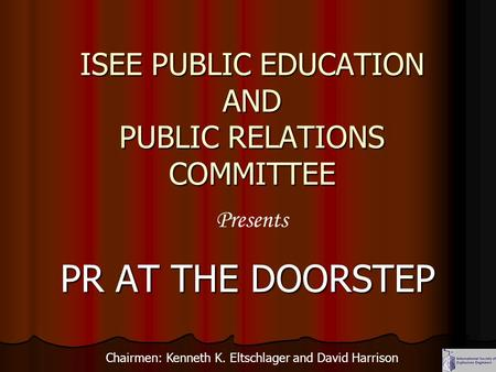 ISEE PUBLIC EDUCATION AND PUBLIC RELATIONS COMMITTEE PR AT THE DOORSTEP Presents Chairmen: Kenneth K. Eltschlager and David Harrison.