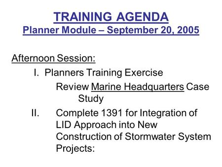 TRAINING AGENDA Planner Module – September 20, 2005 Afternoon Session: I. Planners Training Exercise Review Marine Headquarters Case Study II. Complete.