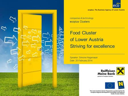 Companies & technology ecoplus Clusters Speaker: Simone Hagenauer Date: 20 February 2014 Food Cluster of Lower Austria Striving for excellence.