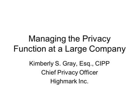 Managing the Privacy Function at a Large Company Kimberly S. Gray, Esq., CIPP Chief Privacy Officer Highmark Inc.