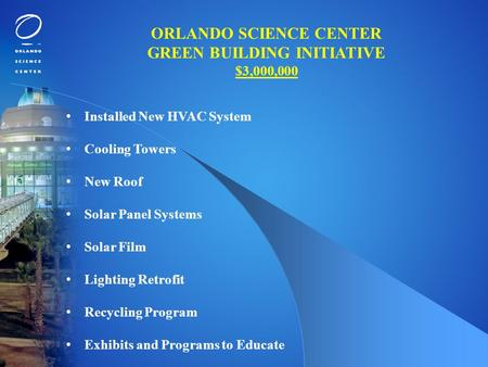 ORLANDO SCIENCE CENTER GREEN BUILDING INITIATIVE $3,000,000 Installed New HVAC System Cooling Towers New Roof Solar Panel Systems Solar Film Lighting Retrofit.
